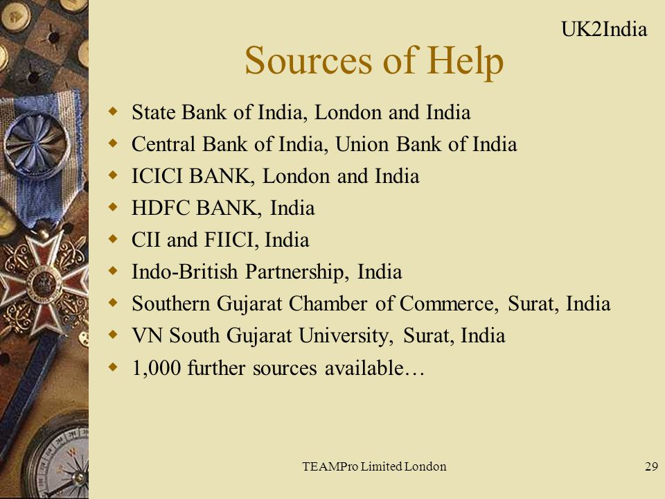 TEAMPro Limited London29 Sources of Help  State Bank of India, London and India  Central Bank of India, Union Bank of India  ICICI BANK, London and India  HDFC BANK, India  CII and FIICI, India  Indo-British Partnership, India  Southern Gujarat Chamber of Commerce, Surat, India  VN South Gujarat University, Surat, India  1,000 further sources available… UK2India