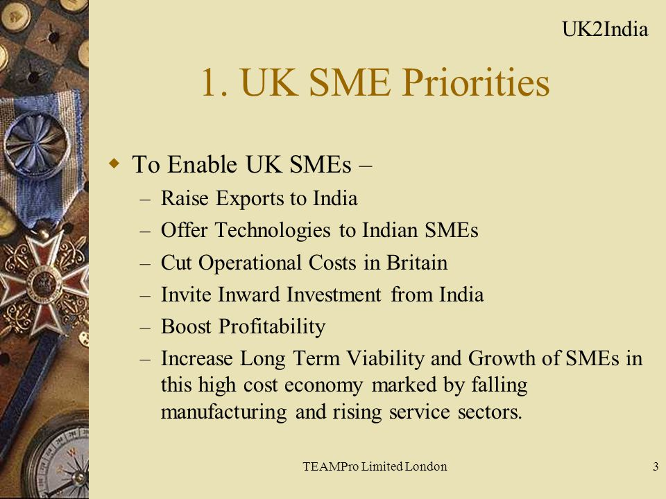 TEAMPro Limited London3 1. UK SME Priorities  To Enable UK SMEs – – Raise Exports to India – Offer Technologies to Indian SMEs – Cut Operational Cost