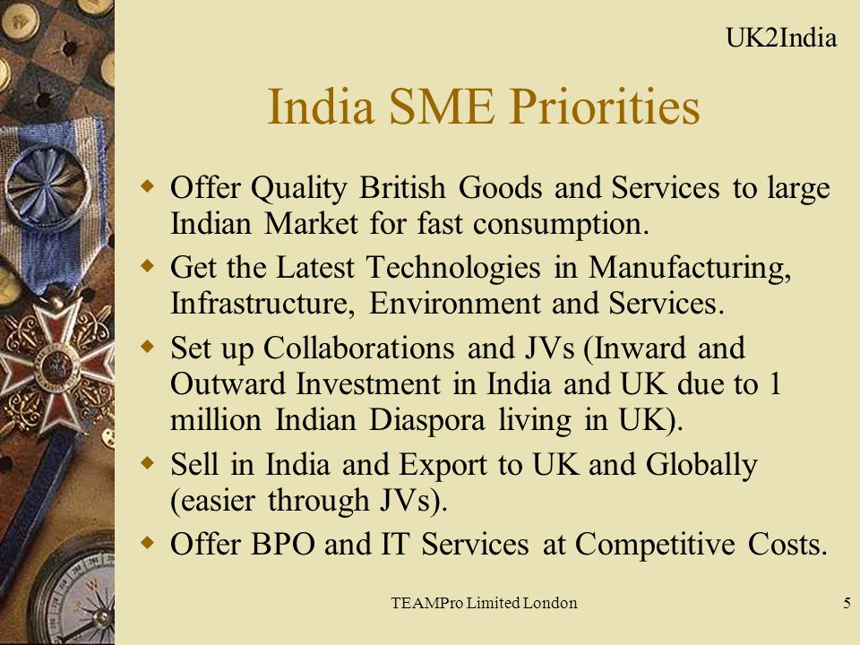 TEAMPro Limited London5 India SME Priorities  Offer Quality British Goods and Services to large Indian Market for fast consumption.  Get the Latest