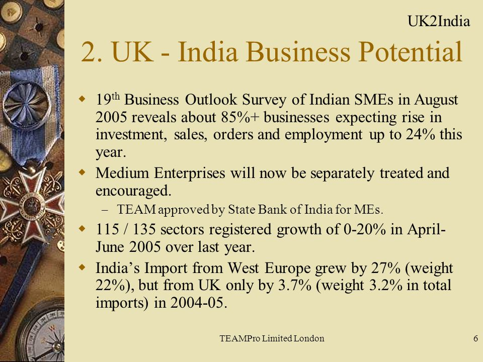 TEAMPro Limited London6 2. UK - India Business Potential  19 th Business Outlook Survey of Indian SMEs in August 2005 reveals about 85%+ businesses e