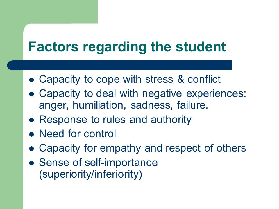 Factors regarding the student Capacity to cope with stress & conflict Capacity to deal with negative experiences: anger, humiliation, sadness, failure.