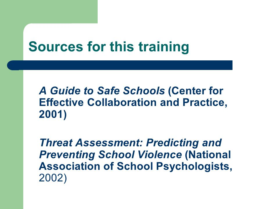 Sources for this training A Guide to Safe Schools (Center for Effective Collaboration and Practice, 2001) Threat Assessment: Predicting and Preventing