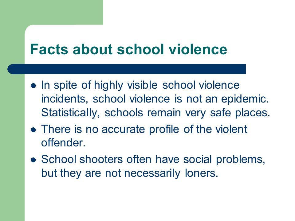 Facts about school violence In spite of highly visible school violence incidents, school violence is not an epidemic.