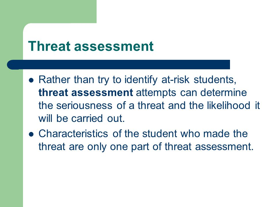 Threat assessment Rather than try to identify at-risk students, threat assessment attempts can determine the seriousness of a threat and the likelihoo