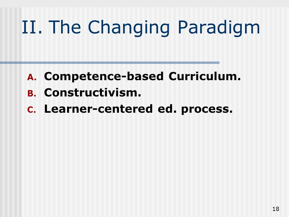 18 II. The Changing Paradigm A. Competence-based Curriculum.