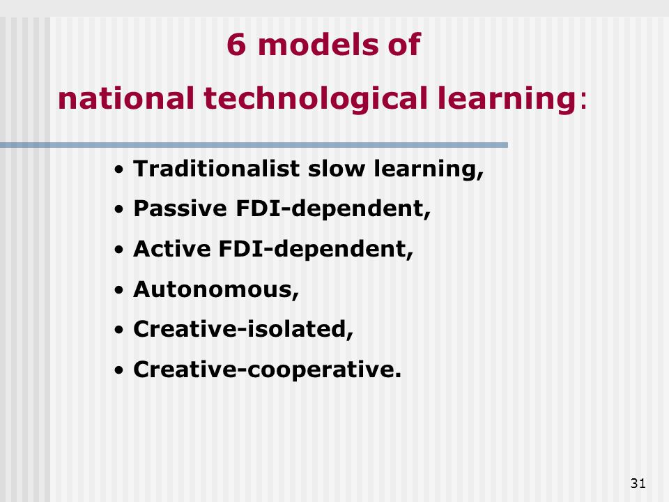 31 6 models of national technological learning: Traditionalist slow learning, Passive FDI-dependent, Active FDI-dependent, Autonomous, Creative-isolated, Creative-cooperative.
