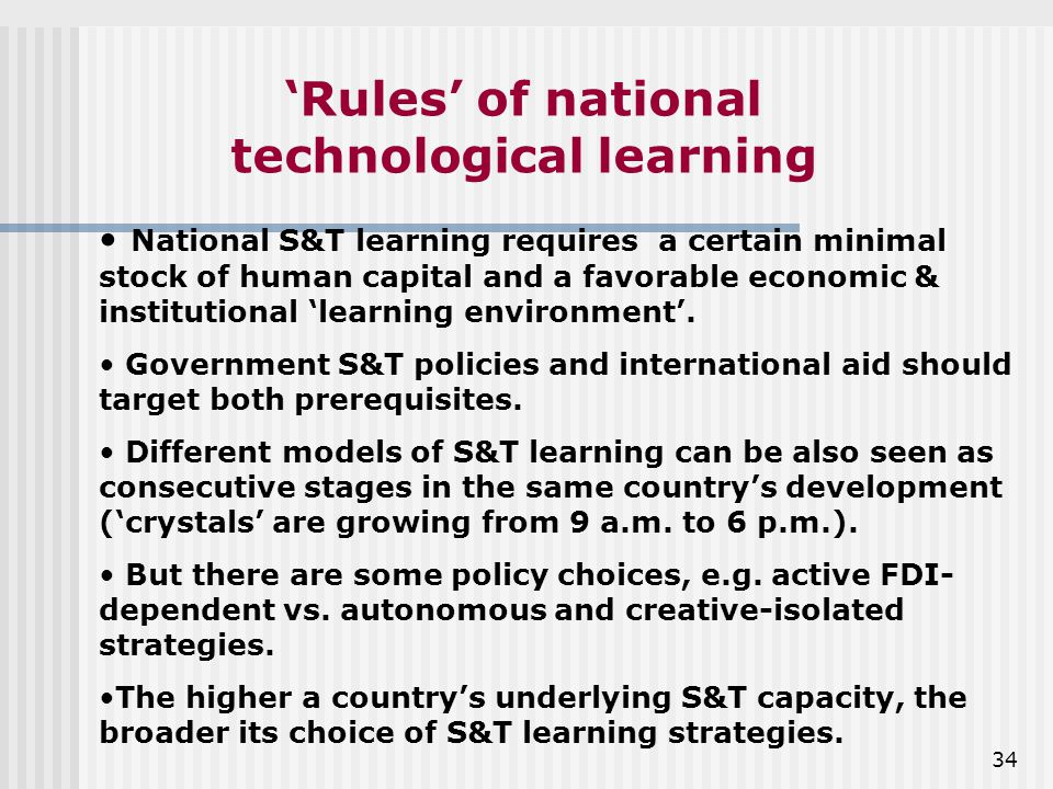34 'Rules' of national technological learning National S&T learning requires a certain minimal stock of human capital and a favorable economic & institutional 'learning environment'.
