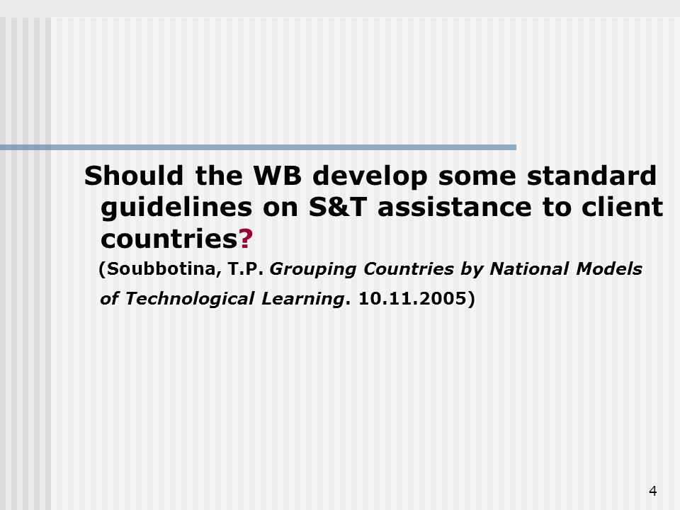 4 Should the WB develop some standard guidelines on S&T assistance to client countries.
