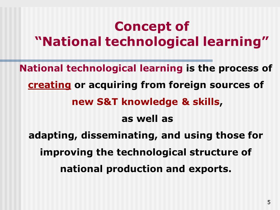 5 Concept of National technological learning National technological learning is the process of creating or acquiring from foreign sources of new S&T knowledge & skills, as well as adapting, disseminating, and using those for improving the technological structure of national production and exports.