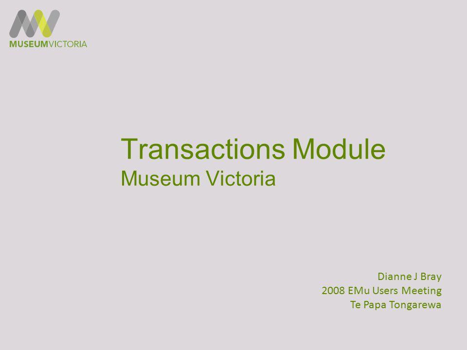 Transactions Module Museum Victoria Dianne J Bray 2008 EMu Users Meeting Te Papa Tongarewa