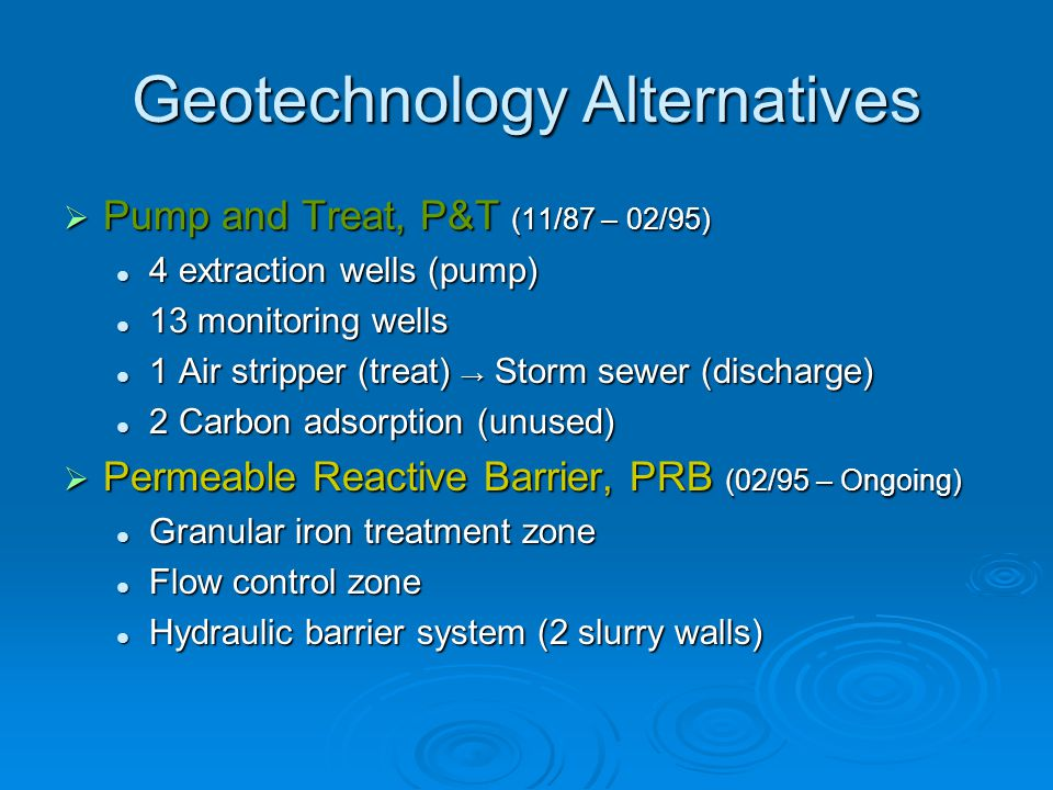 Geotechnology Alternatives  Pump and Treat, P&T (11/87 – 02/95) 4 extraction wells (pump) 4 extraction wells (pump) 13 monitoring wells 13 monitoring wells 1 Air stripper (treat) → Storm sewer (discharge) 1 Air stripper (treat) → Storm sewer (discharge) 2 Carbon adsorption (unused) 2 Carbon adsorption (unused)  Permeable Reactive Barrier, PRB (02/95 – Ongoing) Granular iron treatment zone Granular iron treatment zone Flow control zone Flow control zone Hydraulic barrier system (2 slurry walls) Hydraulic barrier system (2 slurry walls)