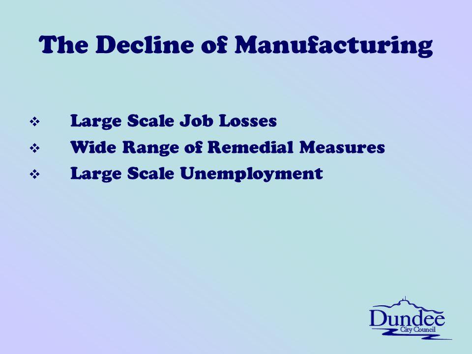 The Decline of Manufacturing v Large Scale Job Losses v Wide Range of Remedial Measures v Large Scale Unemployment