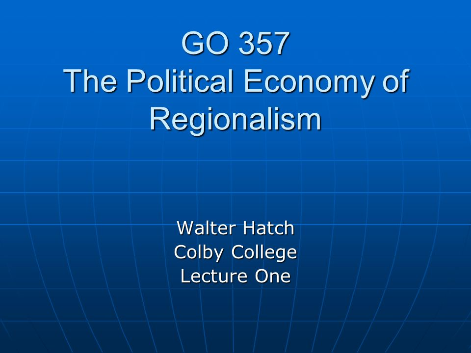 GO 357 The Political Economy of Regionalism Walter Hatch Colby College Lecture One
