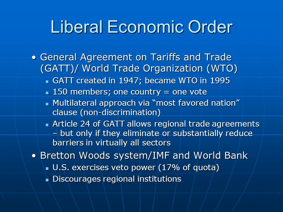 Liberal Economic Order General Agreement on Tariffs and Trade (GATT)/ World Trade Organization (WTO)General Agreement on Tariffs and Trade (GATT)/ World Trade Organization (WTO) GATT created in 1947; became WTO in 1995 GATT created in 1947; became WTO in 1995 150 members; one country = one vote 150 members; one country = one vote Multilateral approach via most favored nation clause (non-discrimination) Multilateral approach via most favored nation clause (non-discrimination) Article 24 of GATT allows regional trade agreements – but only if they eliminate or substantially reduce barriers in virtually all sectors Article 24 of GATT allows regional trade agreements – but only if they eliminate or substantially reduce barriers in virtually all sectors Bretton Woods system/IMF and World BankBretton Woods system/IMF and World Bank U.S.