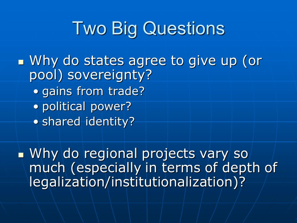 Two Big Questions Why do states agree to give up (or pool) sovereignty.
