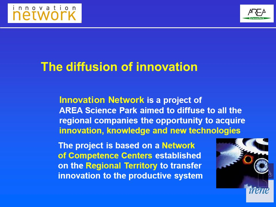 The diffusion of innovation The project is based on a Network of Competence Centers established on the Regional Territory to transfer innovation to the productive system Innovation Network is a project of AREA Science Park aimed to diffuse to all the regional companies the opportunity to acquire innovation, knowledge and new technologies