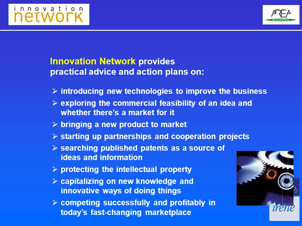  introducing new technologies to improve the business  exploring the commercial feasibility of an idea and whether there's a market for it  bringing a new product to market  starting up partnerships and cooperation projects Innovation Network provides practical advice and action plans on:  searching published patents as a source of ideas and information  protecting the intellectual property  capitalizing on new knowledge and innovative ways of doing things  competing successfully and profitably in today's fast-changing marketplace