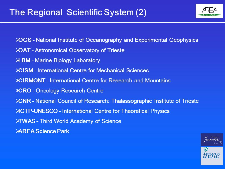 The Regional Scientific System (2)  OGS - National Institute of Oceanography and Experimental Geophysics  OAT - Astronomical Observatory of Trieste  LBM - Marine Biology Laboratory  CISM - International Centre for Mechanical Sciences  CIRMONT - International Centre for Research and Mountains  CRO - Oncology Research Centre  CNR - National Council of Research: Thalassographic Institute of Trieste  ICTP-UNESCO - International Centre for Theoretical Physics  TWAS - Third World Academy of Science  AREA Science Park