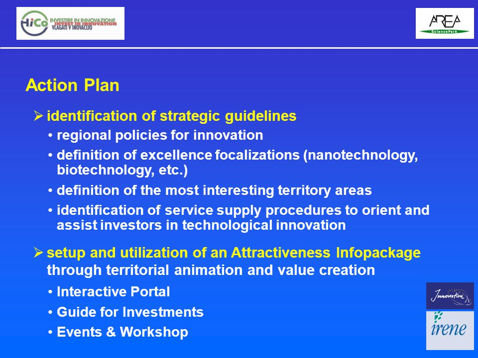  identification of strategic guidelines regional policies for innovation definition of excellence focalizations (nanotechnology, biotechnology, etc.) definition of the most interesting territory areas identification of service supply procedures to orient and assist investors in technological innovation  setup and utilization of an Attractiveness Infopackage through territorial animation and value creation Action Plan Interactive Portal Guide for Investments Events & Workshop