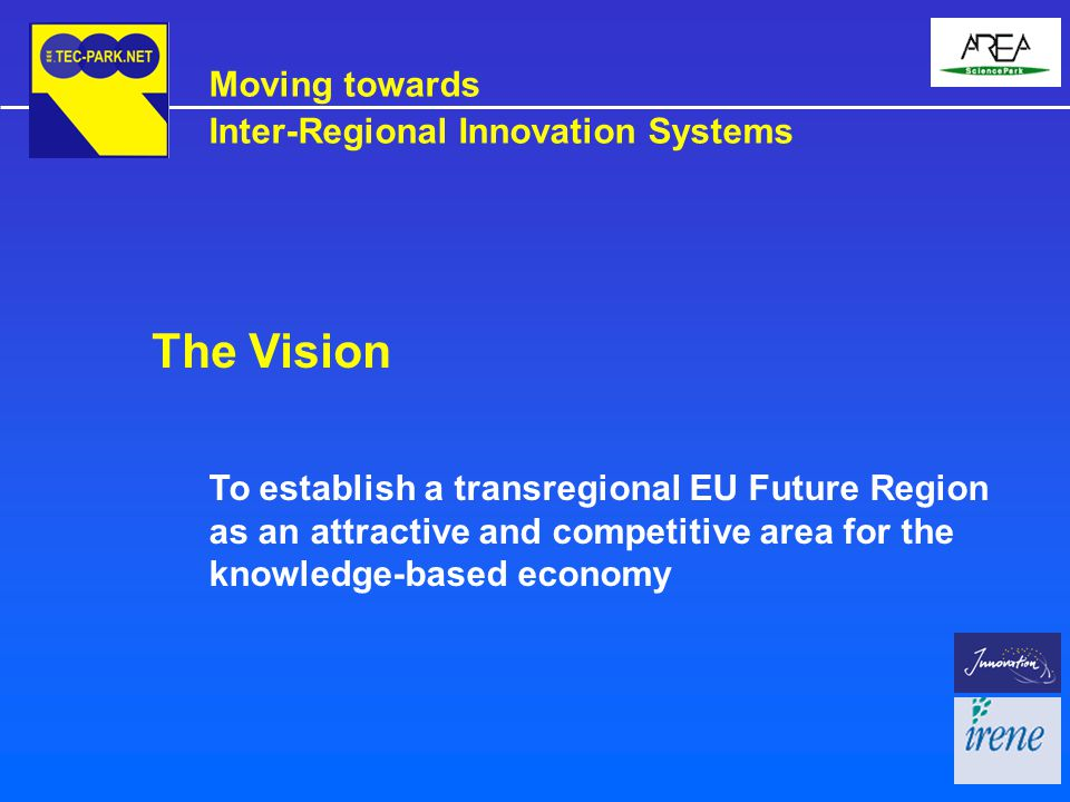 To establish a transregional EU Future Region as an attractive and competitive area for the knowledge-based economy The Vision Moving towards Inter-Regional Innovation Systems