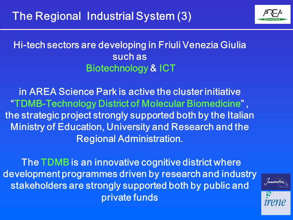 The Regional Industrial System (3) Hi-tech sectors are developing in Friuli Venezia Giulia such as Biotechnology & ICT in AREA Science Park is active the cluster initiative TDMB-Technology District of Molecular Biomedicine , the strategic project strongly supported both by the Italian Ministry of Education, University and Research and the Regional Administration.