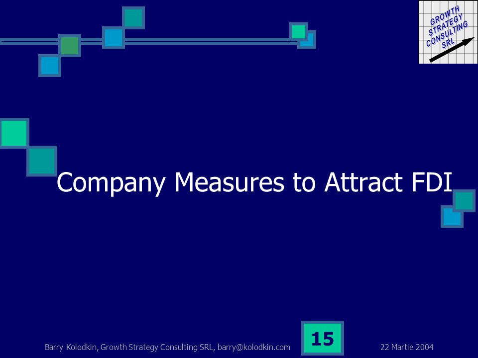 22 Martie 2004 Barry Kolodkin, Growth Strategy Consulting SRL, barry@kolodkin.com 15 Company Measures to Attract FDI