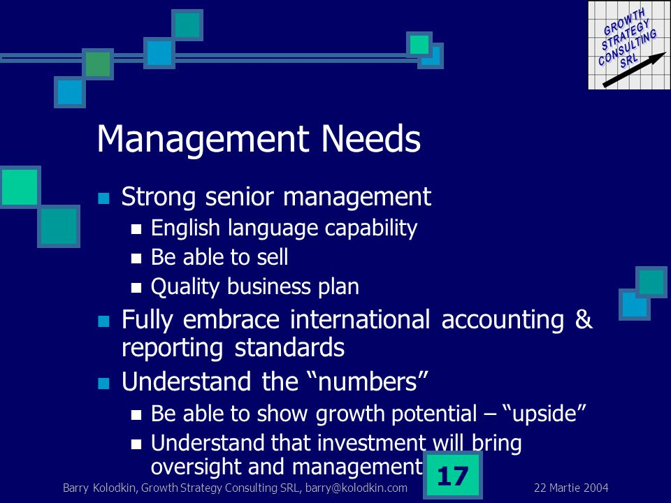 22 Martie 2004 Barry Kolodkin, Growth Strategy Consulting SRL, barry@kolodkin.com 17 Management Needs Strong senior management English language capability Be able to sell Quality business plan Fully embrace international accounting & reporting standards Understand the numbers Be able to show growth potential – upside Understand that investment will bring oversight and management