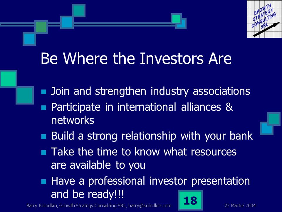22 Martie 2004 Barry Kolodkin, Growth Strategy Consulting SRL, barry@kolodkin.com 18 Be Where the Investors Are Join and strengthen industry associations Participate in international alliances & networks Build a strong relationship with your bank Take the time to know what resources are available to you Have a professional investor presentation and be ready!!!