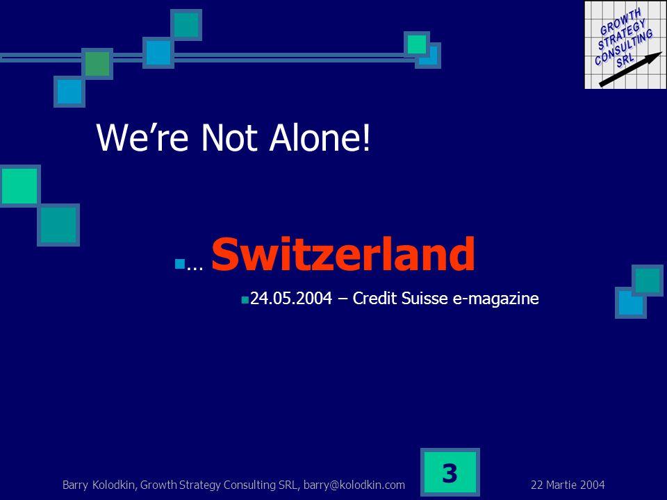 22 Martie 2004 Barry Kolodkin, Growth Strategy Consulting SRL, barry@kolodkin.com 3 … Switzerland 24.05.2004 – Credit Suisse e-magazine We're Not Alone!