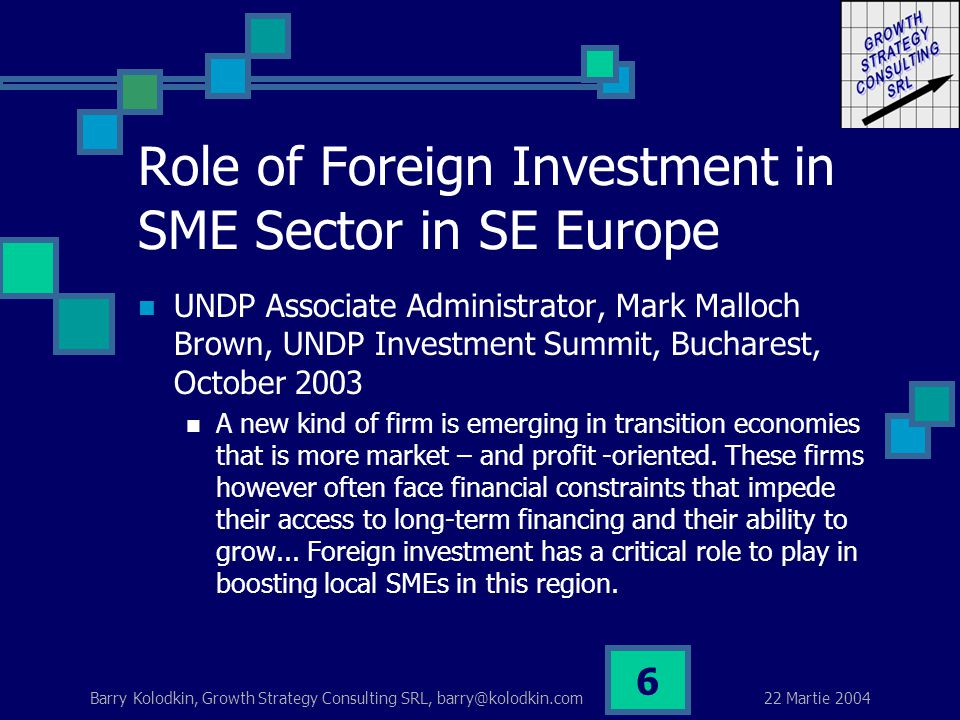 22 Martie 2004 Barry Kolodkin, Growth Strategy Consulting SRL, barry@kolodkin.com 6 Role of Foreign Investment in SME Sector in SE Europe UNDP Associate Administrator, Mark Malloch Brown, UNDP Investment Summit, Bucharest, October 2003 A new kind of firm is emerging in transition economies that is more market – and profit -oriented.