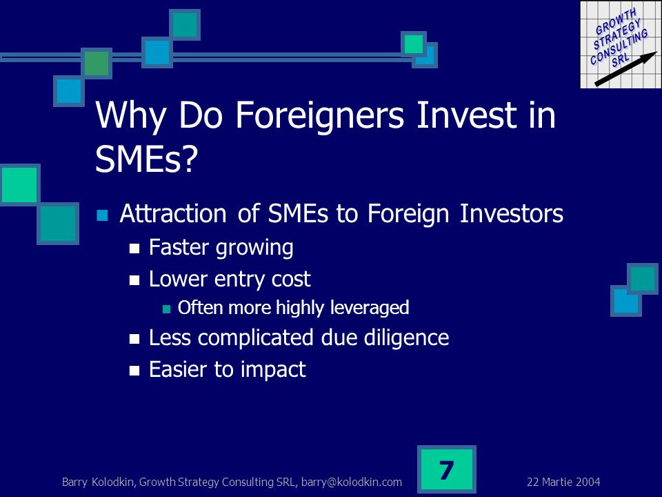 22 Martie 2004 Barry Kolodkin, Growth Strategy Consulting SRL, barry@kolodkin.com 7 Why Do Foreigners Invest in SMEs.