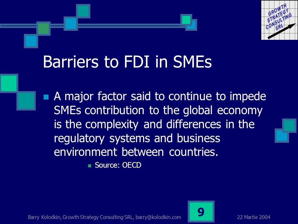 22 Martie 2004 Barry Kolodkin, Growth Strategy Consulting SRL, barry@kolodkin.com 9 Barriers to FDI in SMEs A major factor said to continue to impede SMEs contribution to the global economy is the complexity and differences in the regulatory systems and business environment between countries.
