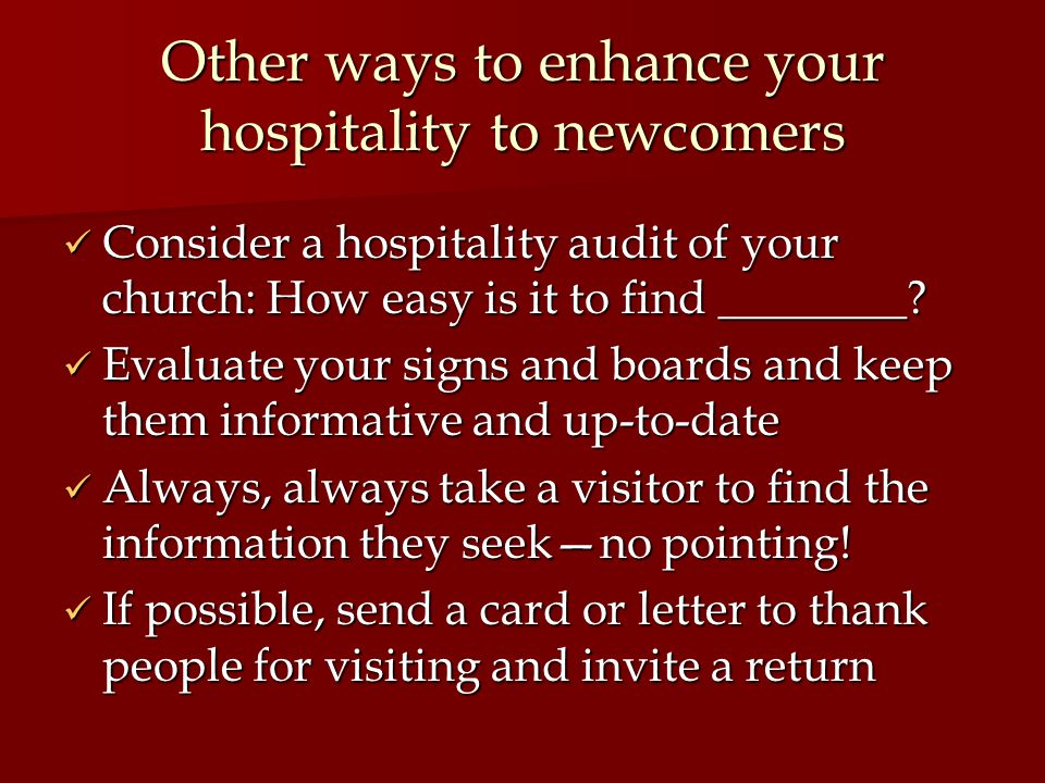 Other ways to enhance your hospitality to newcomers Consider a hospitality audit of your church: How easy is it to find ________.