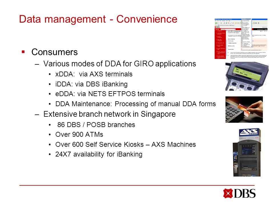 Data management - Convenience  Consumers –Various modes of DDA for GIRO applications xDDA: via AXS terminals iDDA: via DBS iBanking eDDA: via NETS EFTPOS terminals DDA Maintenance: Processing of manual DDA forms –Extensive branch network in Singapore 86 DBS / POSB branches Over 900 ATMs Over 600 Self Service Kiosks – AXS Machines 24X7 availability for iBanking PIN.