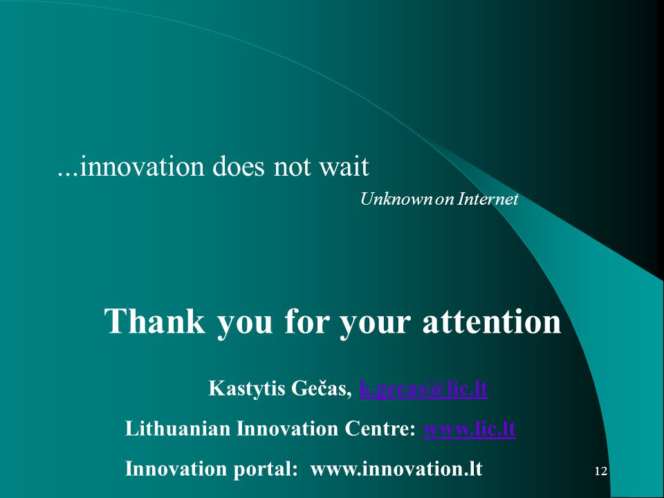 12...innovation does not wait Unknown on Internet Thank you for your attention Kastytis Gečas, k.gecas@lic.ltk.gecas@lic.lt Lithuanian Innovation Centre: www.lic.ltwww.lic.lt Innovation portal: www.innovation.lt