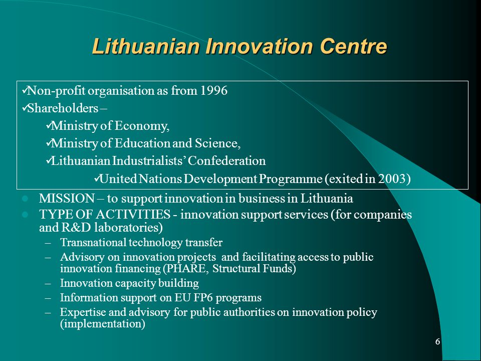 6 Lithuanian Innovation Centre Non-profit organisation as from 1996 Shareholders – Ministry of Economy, Ministry of Education and Science, Lithuanian Industrialists' Confederation United Nations Development Programme (exited in 2003) MISSION – to support innovation in business in Lithuania TYPE OF ACTIVITIES - innovation support services (for companies and R&D laboratories) – Transnational technology transfer – Advisory on innovation projects and facilitating access to public innovation financing (PHARE, Structural Funds) – Innovation capacity building – Information support on EU FP6 programs – Expertise and advisory for public authorities on innovation policy (implementation)