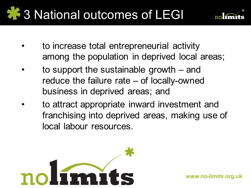 3 National outcomes of LEGI www.no-limits.org.uk to increase total entrepreneurial activity among the population in deprived local areas; to support the sustainable growth – and reduce the failure rate – of locally-owned business in deprived areas; and to attract appropriate inward investment and franchising into deprived areas, making use of local labour resources.