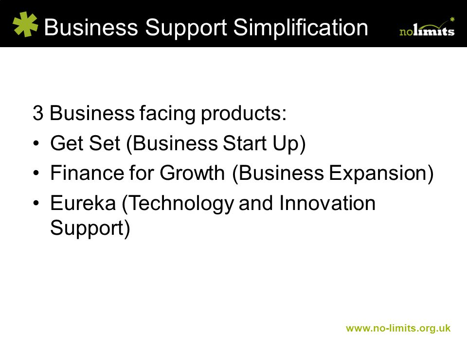 Business Support Simplification www.no-limits.org.uk 3 Business facing products: Get Set (Business Start Up) Finance for Growth (Business Expansion) Eureka (Technology and Innovation Support)