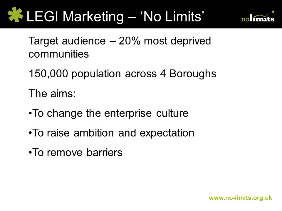 LEGI Marketing – 'No Limits' www.no-limits.org.uk Target audience – 20% most deprived communities 150,000 population across 4 Boroughs The aims: To change the enterprise culture To raise ambition and expectation To remove barriers