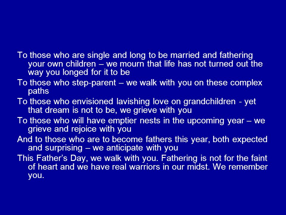 To those who are single and long to be married and fathering your own children – we mourn that life has not turned out the way you longed for it to be To those who step-parent – we walk with you on these complex paths To those who envisioned lavishing love on grandchildren - yet that dream is not to be, we grieve with you To those who will have emptier nests in the upcoming year – we grieve and rejoice with you And to those who are to become fathers this year, both expected and surprising – we anticipate with you This Father's Day, we walk with you.