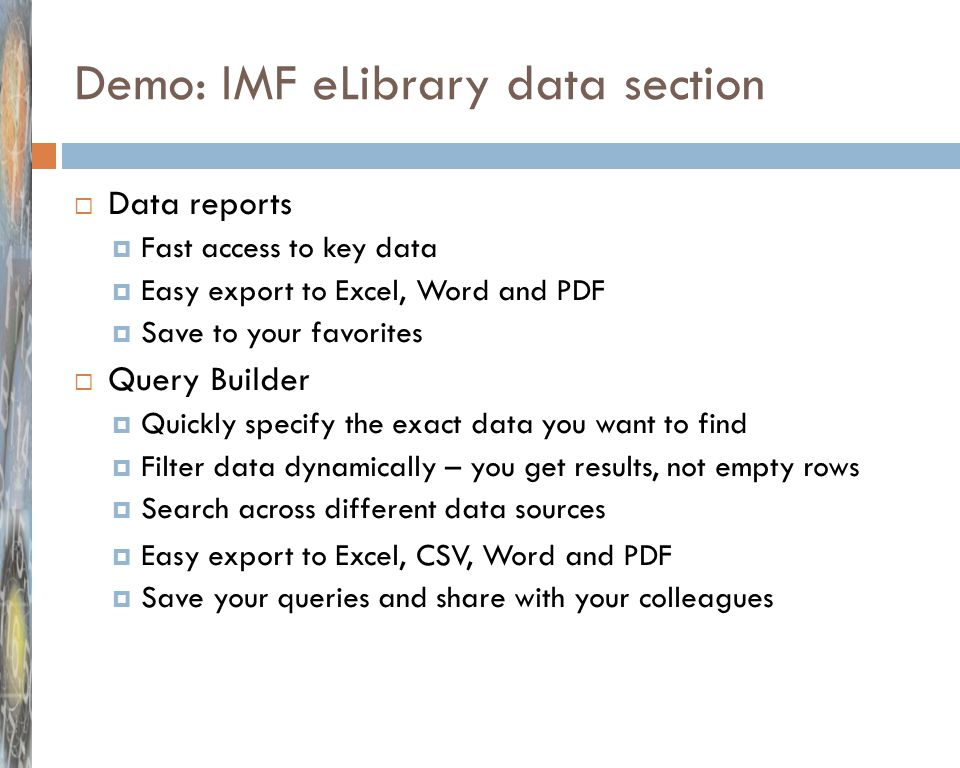 Demo: IMF eLibrary data section  Data reports  Fast access to key data  Easy export to Excel, Word and PDF  Save to your favorites  Query Builder