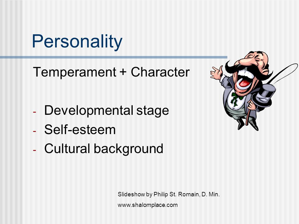 Personality Temperament + Character - Developmental stage - Self-esteem - Cultural background Slideshow by Philip St. Romain, D. Min. www.shalomplace.