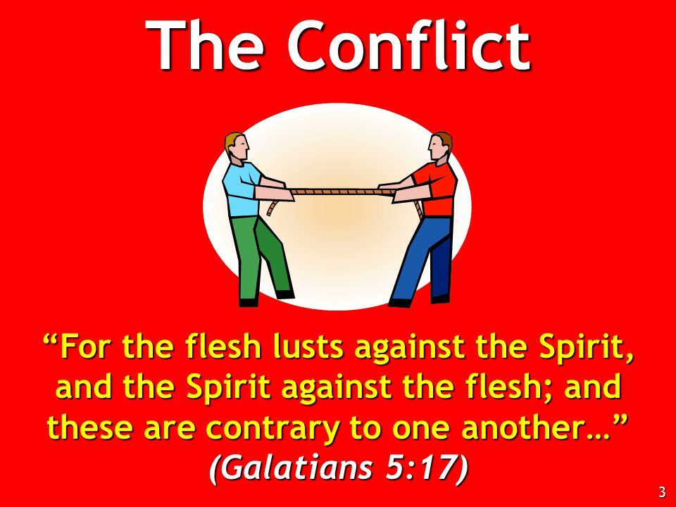 For the flesh lusts against the Spirit, and the Spirit against the flesh; and these are contrary to one another… (Galatians 5:17) The Conflict 3