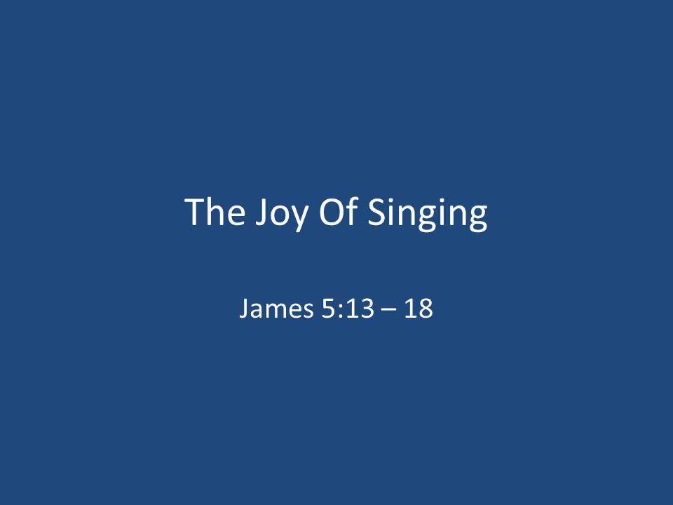 The Joy Of Singing James 5:13 – 18