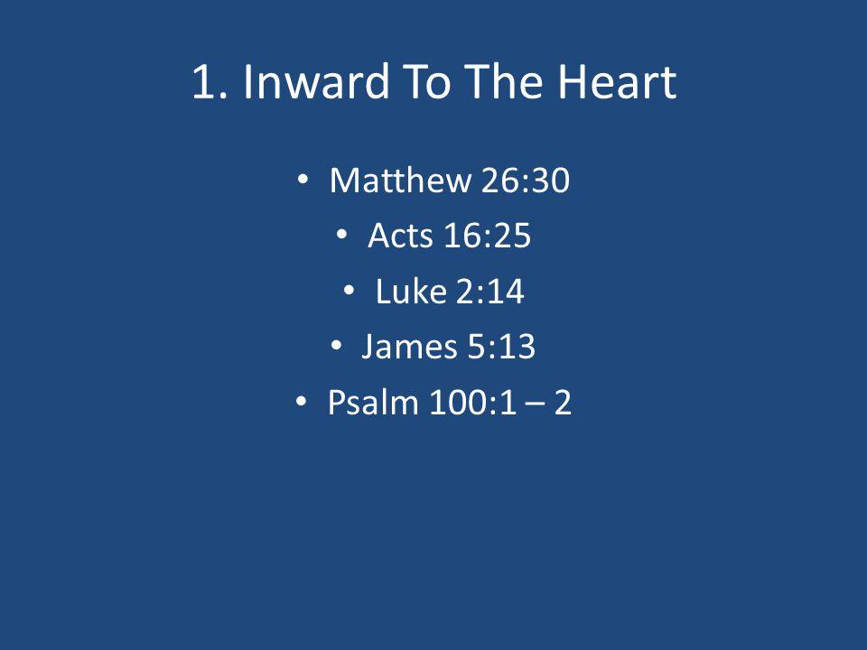 1. Inward To The Heart Matthew 26:30 Acts 16:25 Luke 2:14 James 5:13 Psalm 100:1 – 2