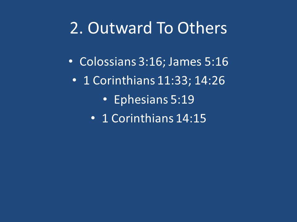 2. Outward To Others Colossians 3:16; James 5:16 1 Corinthians 11:33; 14:26 Ephesians 5:19 1 Corinthians 14:15