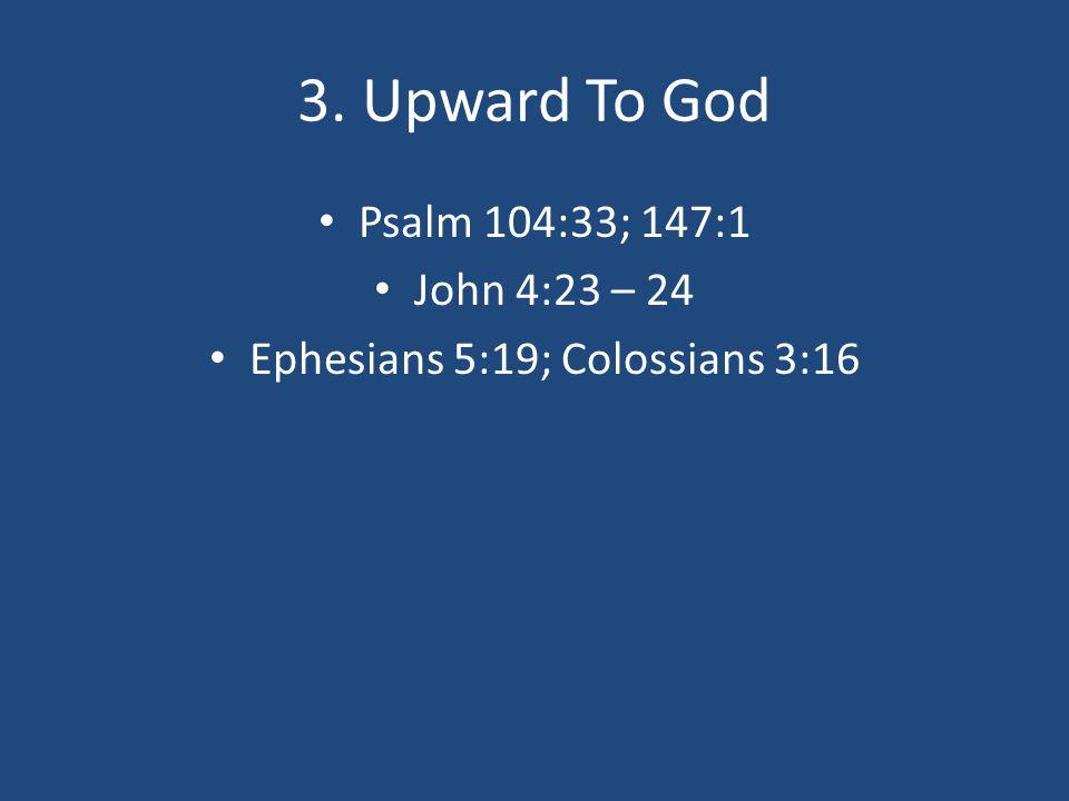 3. Upward To God Psalm 104:33; 147:1 John 4:23 – 24 Ephesians 5:19; Colossians 3:16