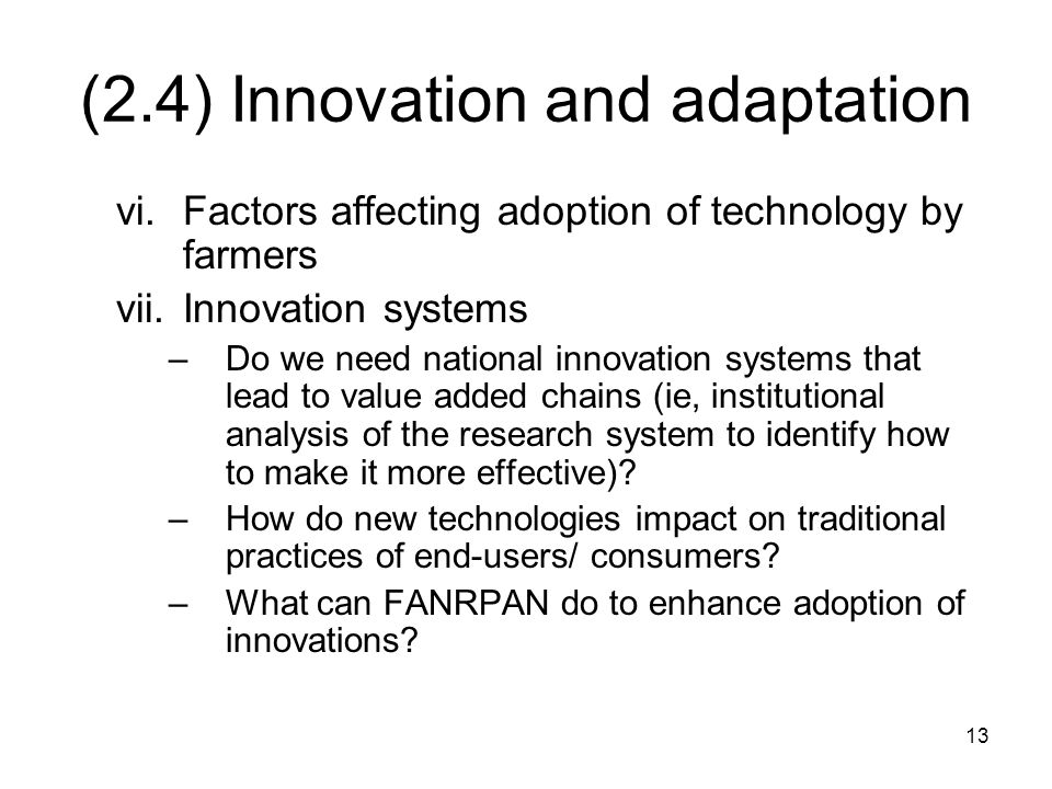 13 (2.4) Innovation and adaptation vi.Factors affecting adoption of technology by farmers vii.Innovation systems –Do we need national innovation systems that lead to value added chains (ie, institutional analysis of the research system to identify how to make it more effective).