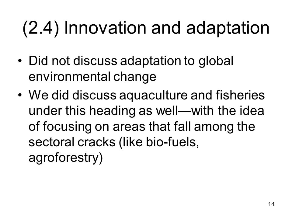 14 (2.4) Innovation and adaptation Did not discuss adaptation to global environmental change We did discuss aquaculture and fisheries under this heading as well—with the idea of focusing on areas that fall among the sectoral cracks (like bio-fuels, agroforestry)