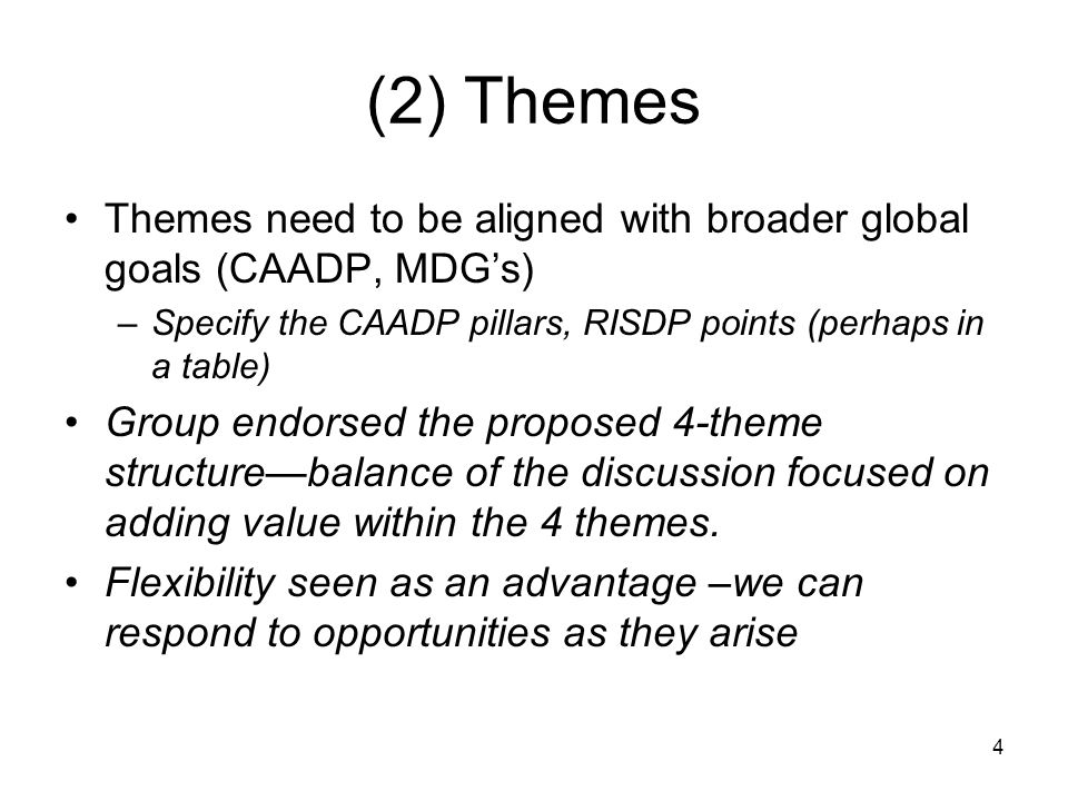 4 (2) Themes Themes need to be aligned with broader global goals (CAADP, MDG's) –Specify the CAADP pillars, RISDP points (perhaps in a table) Group endorsed the proposed 4-theme structure—balance of the discussion focused on adding value within the 4 themes.